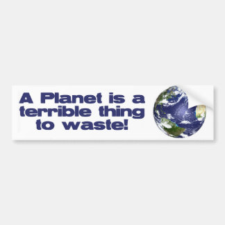 A Planet is a terrible thing to waste Bumper Sticker
