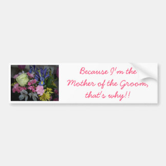 Because I'm the Mother of the Groom Bumper Sticker