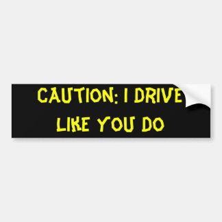 Caution: I Drive Like You Do Bumper Sticker