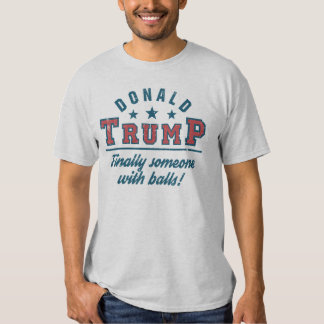 Donald Trump Finally Someone With Balls! Tshirt