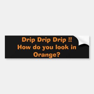 Drip, Drip, Drip !!   How do you look in Orange ? Bumper Sticker
