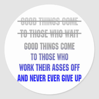 Good Things Come To Those Who Work Their Asses Off Round Sticker