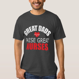 Great Dads Raise Great Nurses Tee Shirt