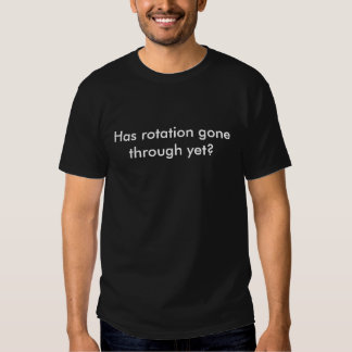Has rotation gone through yet? t shirt