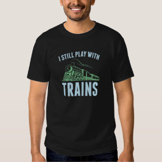 I Still Play With Trains Shirts