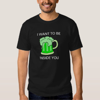 I want to be inside you. Green Beer Tees