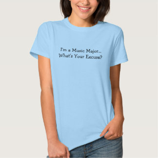 I'm a Music Major... What's Your Excuse? T Shirts