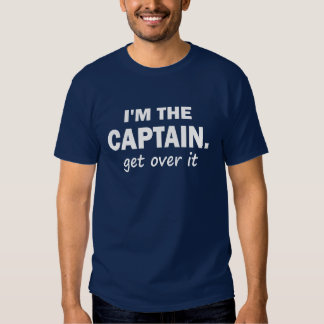 I'M THE CAPTAIN. GET OVER IT T SHIRT