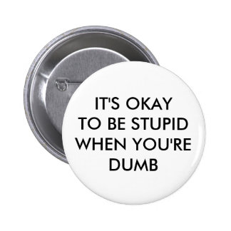 IT'S OKAY TO BE STUPID WHEN YOU'RE DUMB 2 INCH ROUND BUTTON