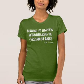 """Making It Happen Regardless of Circumstance"" T Shirts"