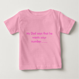 My Dad says that he wants your number....... Tshirts
