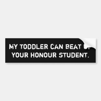 My toddler can beat up your honour student. bumper sticker