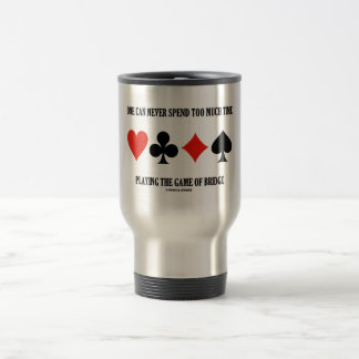 One Can Never Spend Too Much Time Playing Bridge 15 Oz Stainless Steel Travel Mug