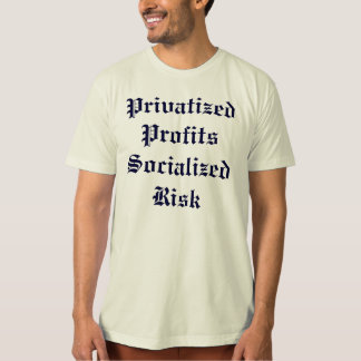 Privatized Profits Socialized Risk T Shirts