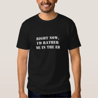 Right Now, I'd Rather Be In - The ER T-shirts