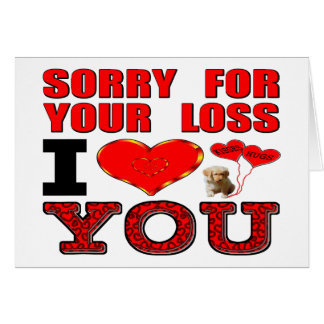 Sorry For Your Loss I Love You Greeting Card