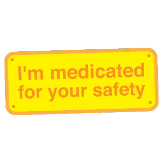 I'm medicated for your safety plaque