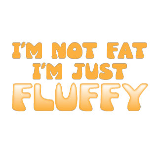 i'm not fat i'm just fluffy