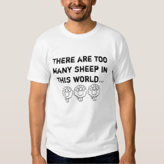 THERE ARE TOO MANY SHEEP IN THIS WORLD. T SHIRTS