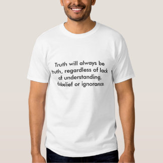 Truth will always be truth, regardless of lack ... shirt
