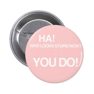 Who looks stupid now? 2 inch round button