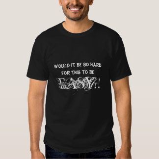 Would it be so hard for this to be EASY?! Tee Shirt