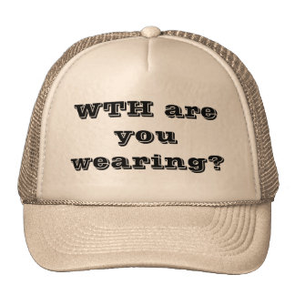 WTH are you wearing? Trucker Hat